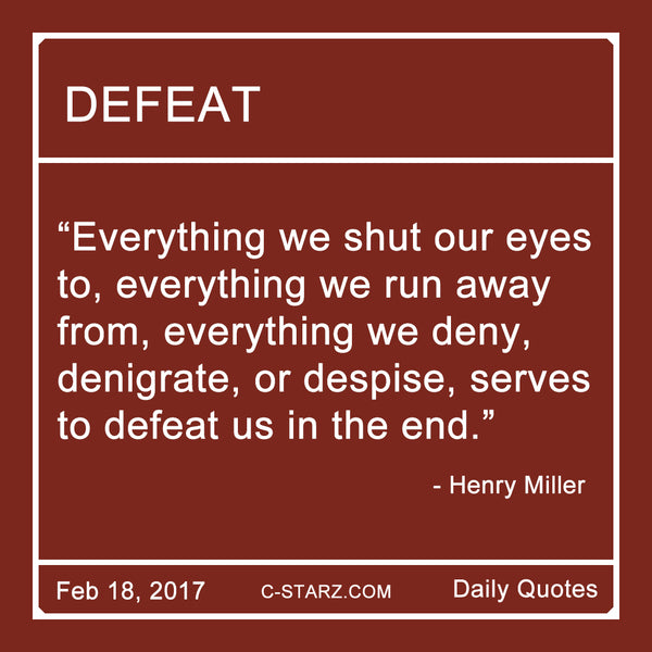 """Everything we shut our eyes to, everything we run away from, everything we deny, denigrate, or despise, serves to defeat us in the end."" - Henry Miller"