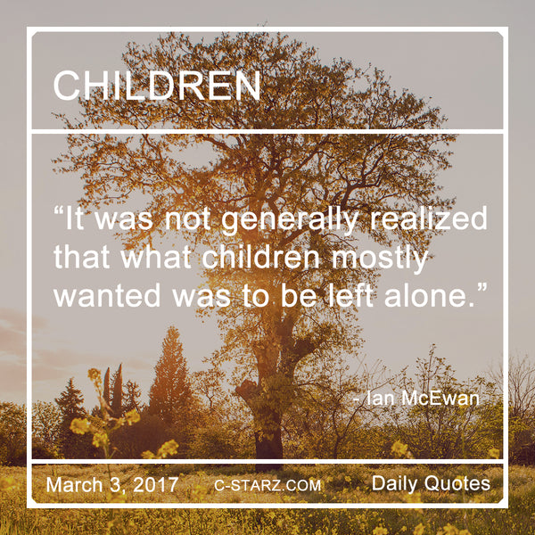 """It was not generally realized that what children mostly wanted was to be left alone."" - Ian McEwan"