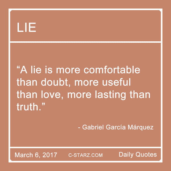 """A lie is more comfortable than doubt, more useful than love, more lasting than truth."" - Gabriel García Márquez"