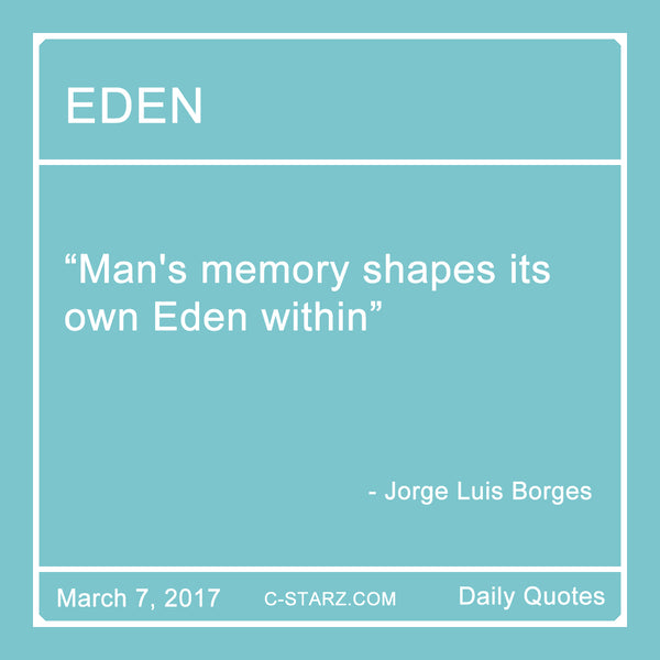 """Man's memory shapes Its own Eden within"" - Jorge Luis Borges"