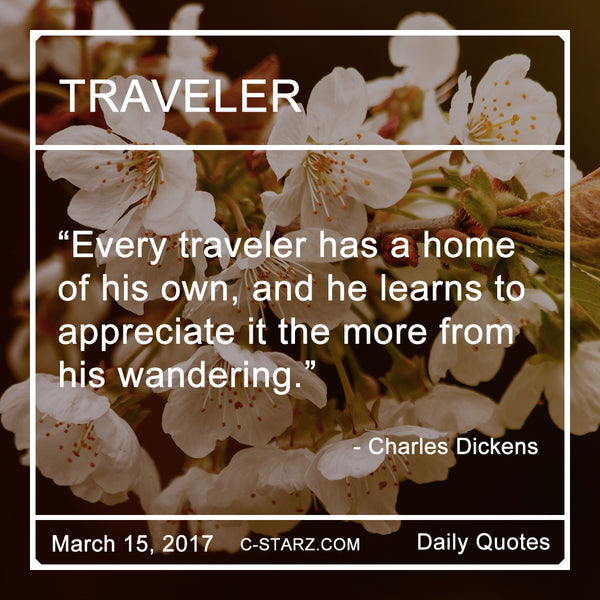 """Every traveler has a home of his own, and he learns to appreciate it the more from his wandering."" - Charles Dickens"
