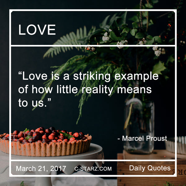 """Love is a striking example of how little reality means to us.""- Marcel Proust"