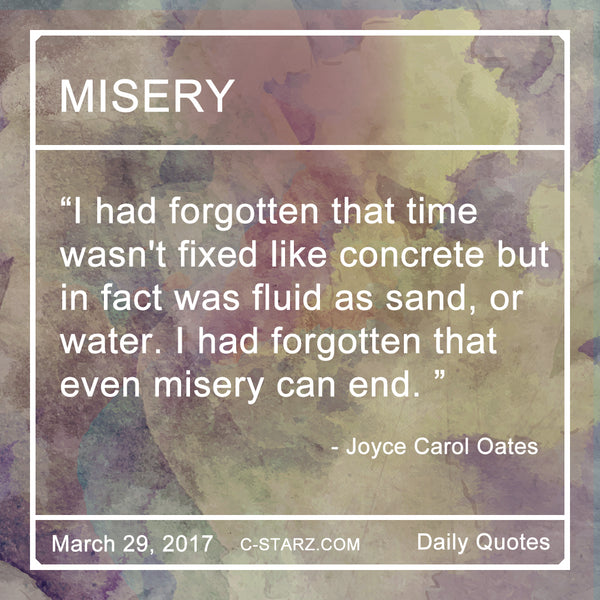 """I had forgotten that time wasn't fixed like concrete but in fact was fluid as sand, or water. I had forgotten that even misery can end. ""- Joyce Carol Oates"