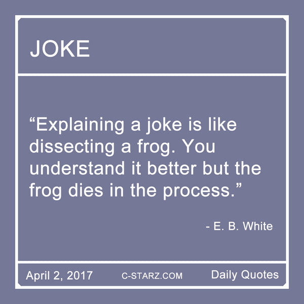 """Explaining a joke is like dissecting a frog. You understand it better but the frog dies in the process."" - E.B. White"