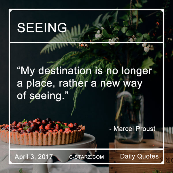 """My destination is no longer a place, rather a new way of seeing.""- Marcel Proust"