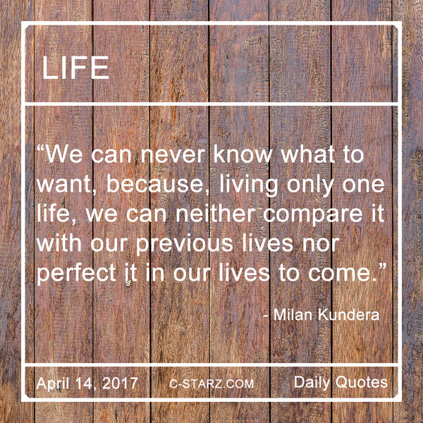 We can never know what to want, because, living only one life, we can neither compare it with our previous lives nor perfect it in our lives to come.