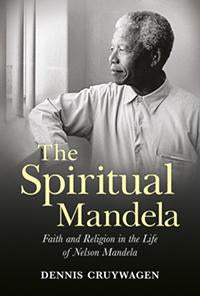 The Spiritual Mandela<br><font size=2>Faith and Religion in the Life of Nelson Mandela</font>