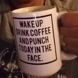 Wake Up, Drink Coffee and Punch Today in the Face  mug 15oz.