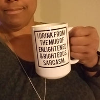 I Drink from the Mug of Enlightened & Righteous Sarcasm 15oz.