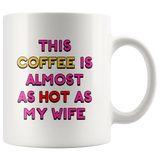 This Coffee is Almost as Hot as My Wife mug 11oz.
