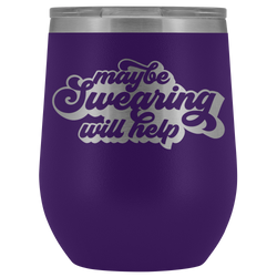Maybe Swearing will Help wine tumbler 12oz.