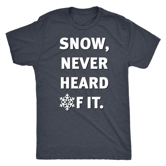 Snow, Never heard of it shirt mens/womens cuts