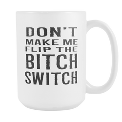 Don't make me Flip the Bitch Switch! coffee mug white 15 oz. share/pin