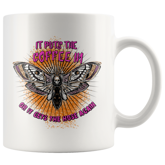 It puts the coffee in or it gets the hose again mug 11 oz.