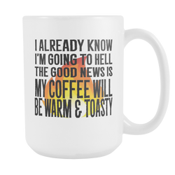 . I Already know I'm going to Hell, The Good news is My Coffee Will Be Warm And Toasty! 15 oz.