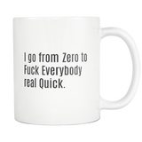 I go from Zero to Fuck Everybody Real Quick. coffee mug 11 oz.