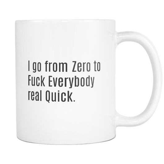 I go from Zero to Fuck Everybody Real Quick. coffee mug 11 oz.-Drinkware-Unlawful Threads