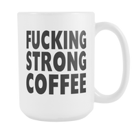 . Fucking strong coffee coffee mug, 15 ounce mug of strong goodness