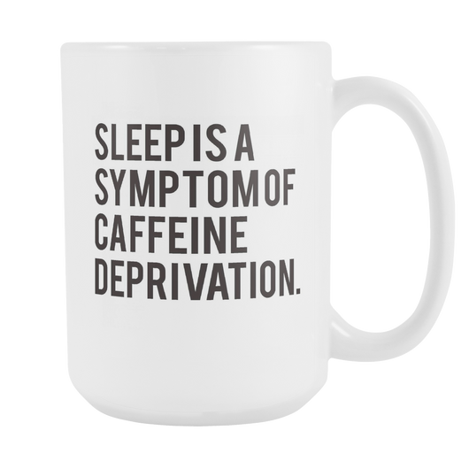 Sleep is a Symptom of Caffeine Deprivation. mug 15oz.-Drinkware-Unlawful Threads
