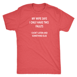 My wife says I only have two faults, I don't listen and something else shirt