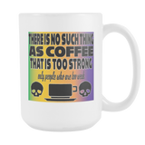 There is no such thing as coffee that is too strong, coffee mug white/color 15oz.