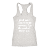 I just want someone to love me for the a**hole I truly am. shirt m/w&tank
