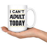 I CAN'T ADULT TODAY mug 15 oz.