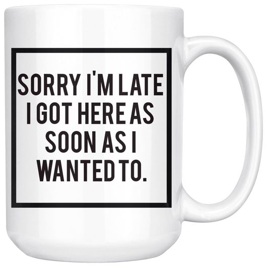 Sorry I'm late, I got here as soon as I wanted to. mug 15oz.