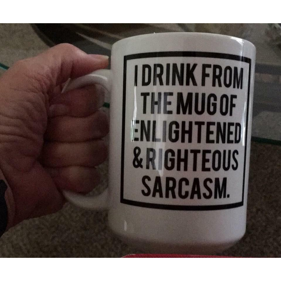 I Drink from the Mug of Enlightened & Righteous Sarcasm 15oz