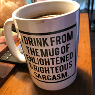 I Drink from the Mug of Enlightened & Righteous Sarcasm 15oz.-Drinkware-Unlawful Threads