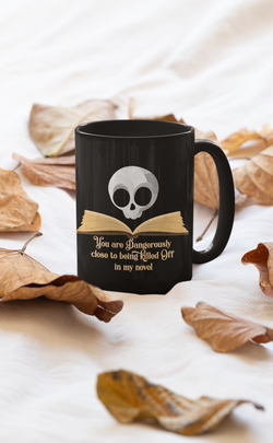 You are dangerously close to being killed off in my novel 15 oz. mug