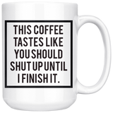 This coffee tastes like you should shut up until i finish it mug 15oz.