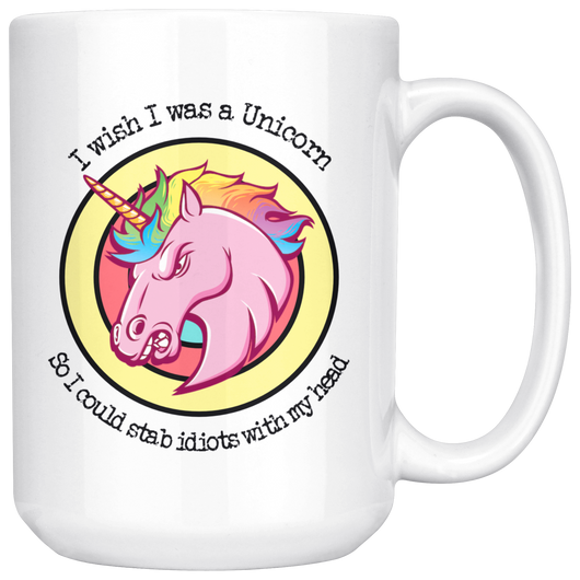 I wish I was a Unicorn so I could stab idiots with my head mug 15 oz.