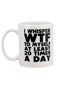 I whisper WTF to myself at least 20 times a day coffee mug 15oz Mug