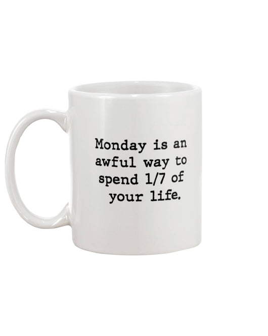 Monday is an awful way to spend 1/7 of your life. coffee mug or shirt