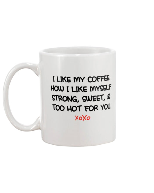 I LIKE MY COFFEE HOW I LIKE MYSELF STRONG, SWEET, & TOO HOT FOR YOU mug 15 oz.