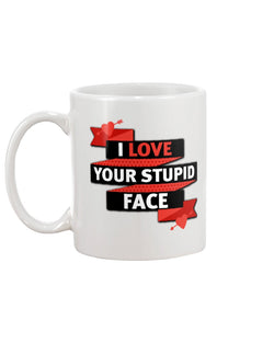 I LOVE YOUR STUPID FACE MUG 15OZ.