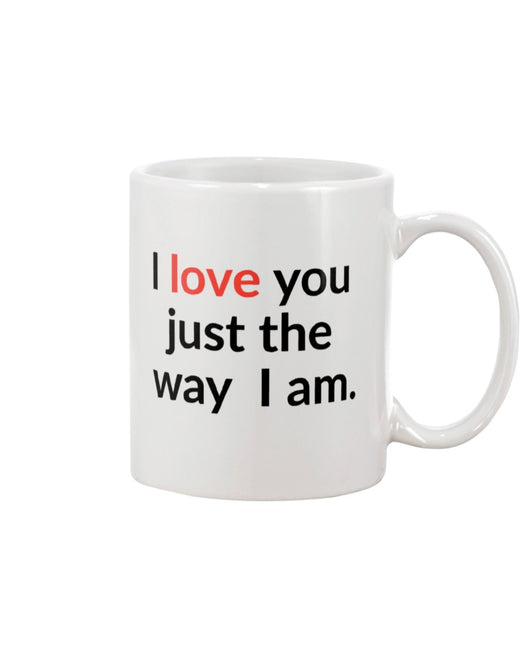 I love you just the way I am. 15 oz. mug of awesomeness