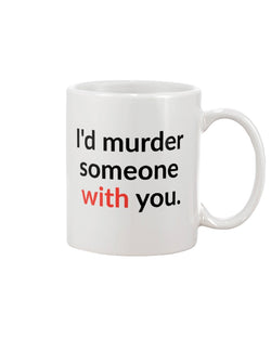 I'd murder someone with you. mug or shirt