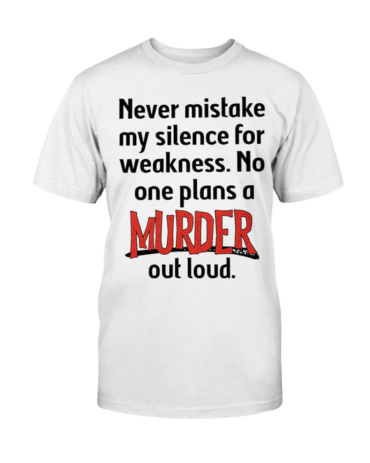 Never mistake my silence for weakness. No one plans a Murder out loud Gildan Cotton T-Shirt