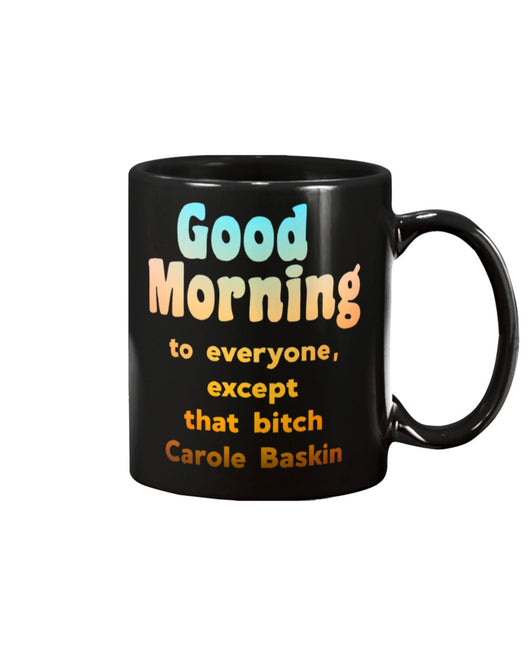 Good Morning to everyone but that bitch Carole Baskin coffee mug15oz Mug