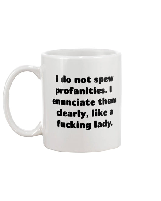 I do not spew profanities. I  enunciate them clearly, like a fucking lady.  shirt  mug or tote