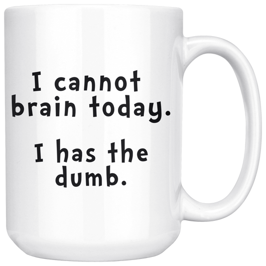 Icannot brain today. I has the dumb. mug 15 ounces
