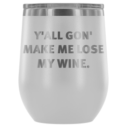 Y'ALL GON' MAKE ME LOSE MY WINE 12oz. wine tumbler