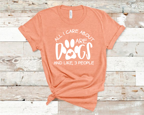 All I Care About are Dogs and Like 3 People Shirt