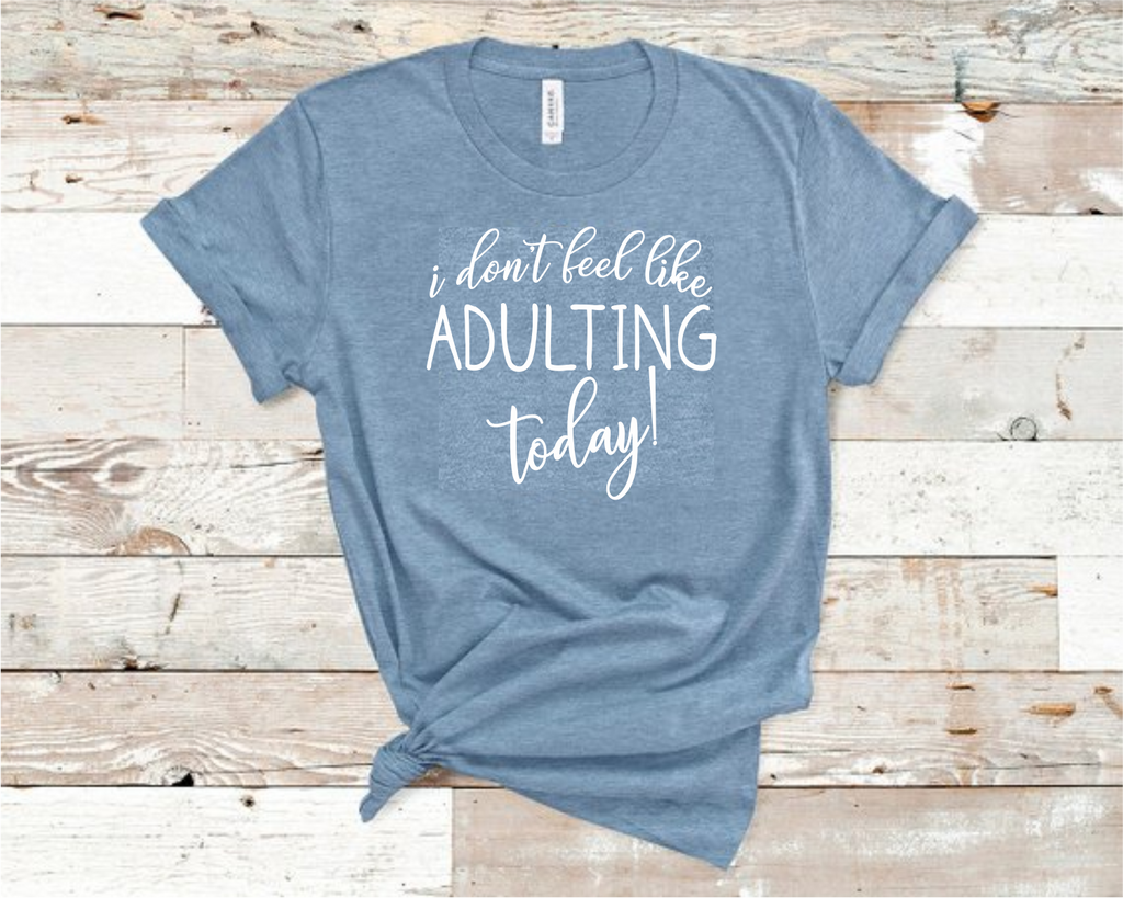 I Don't Feel Like Adulting Today Shirt