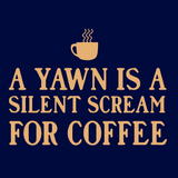 A Yawn Is A Silent Scream For Coffee Women's Tees