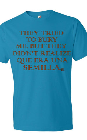 They tried to bury me, but they didn't realize que era una SEMILLA shirt