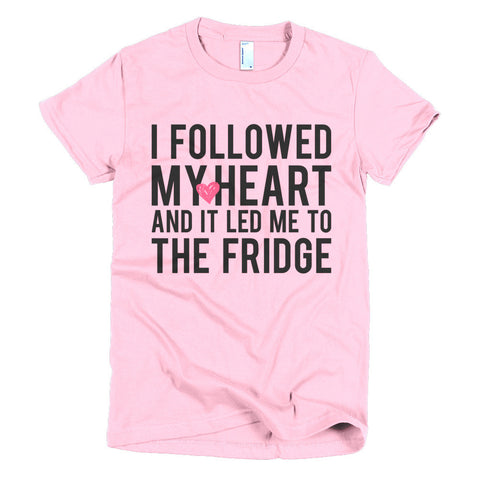 Dudette Tee: I Followed My Heart And It Lead Me To The Fridge