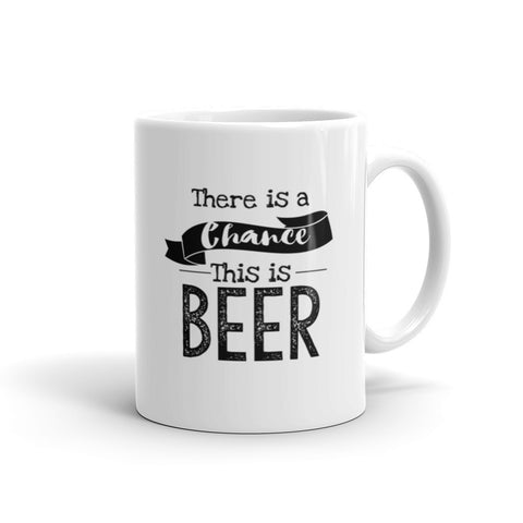 There Is A Chance This Is Beer Coffee Mug